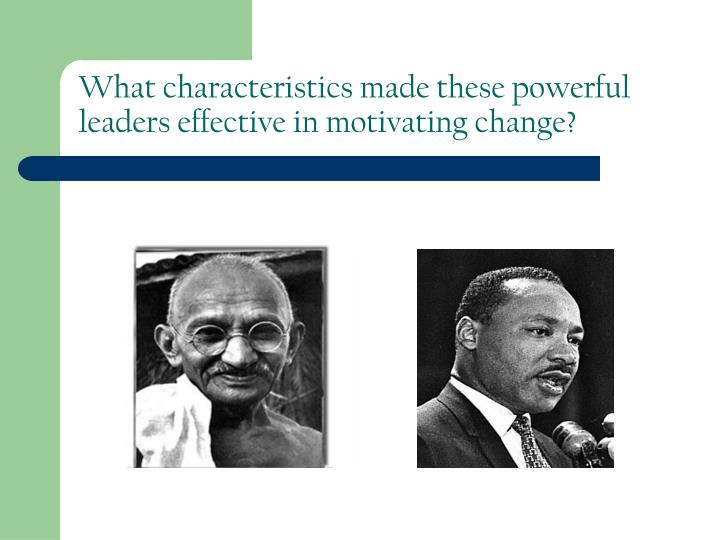 What characteristics made these powerful leaders effective in motivating change