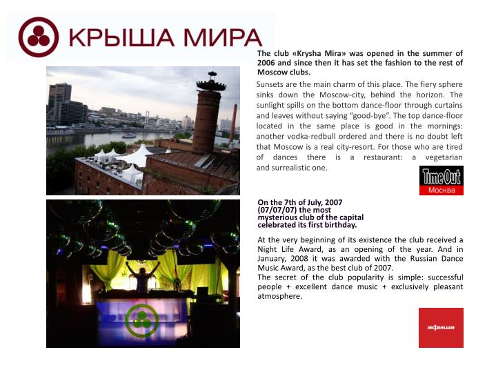 The club «Krysha Mira» was opened in the summer of 2006 andsince thenit has set the fashion to the rest of Moscow clubs.