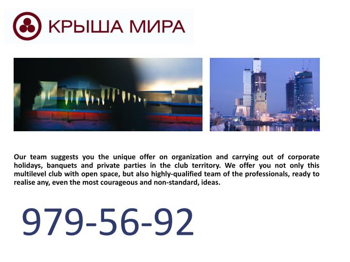 Our team suggests you the unique offer on organization and carrying out of corporate holidays, banquets and private parties in the club territory. We offer you not only this multilevel club with open space, but also highly-qualified team of the professionals, ready to realise any, even the most courageous and non-standard, ideas.