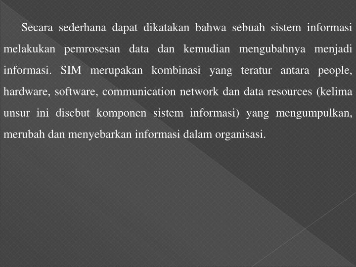 Secara sederhana dapat dikatakan bahwa sebuah sistem informasi melakukan pemrosesan data dan kemudian mengubahnya menjadi informasi. SIM merupakan kombinasi yang teratur antara people, hardware, software, communication network dan data resources (kelima unsur ini disebut komponen sistem informasi) yang mengumpulkan, merubah dan menyebarkan informasi dalam organisasi.