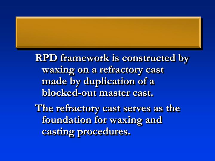 RPD framework is constructed by waxing on a refractory cast made by duplication of a blocked-out master cast.