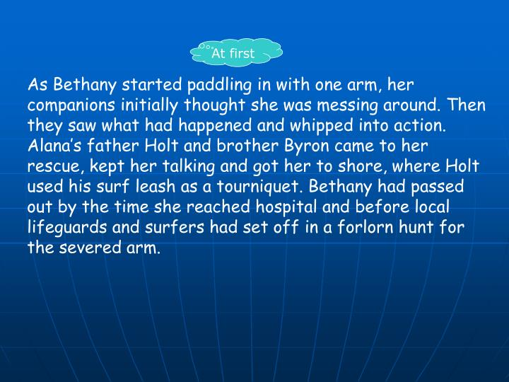 As Bethany started paddling in with one arm, her companions initially thought she was messing around. Then they saw what had happened and whipped into action. Alana's father Holt and brother Byron came to her rescue, kept her talking and got her to shore, where Holt used his surf leash as a tourniquet. Bethany had passed out by the time she reached hospital and before local lifeguards and surfers had set off in a forlorn hunt for the severed arm.