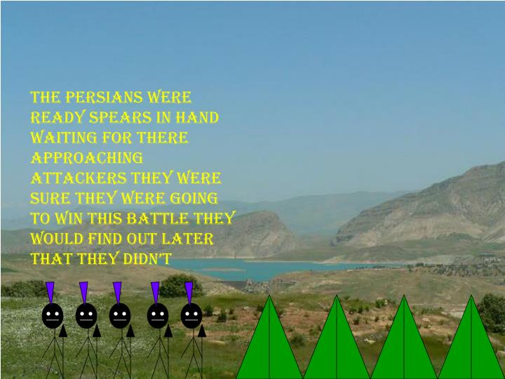 The Persians were ready spears in hand waiting for there approaching attackers they were sure they w...