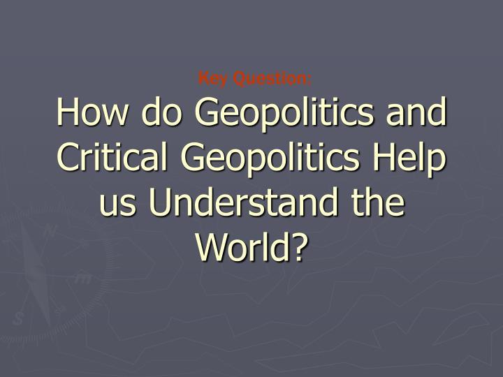 How do Geopolitics and Critical Geopolitics Help us Understand the World?