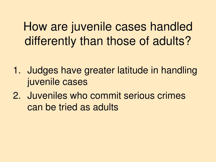 How are juvenile cases handled differently than those of adults?