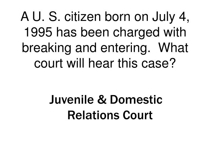A U. S. citizen born on July 4, 1995 has been charged with breaking and entering.  What court will hear this case?