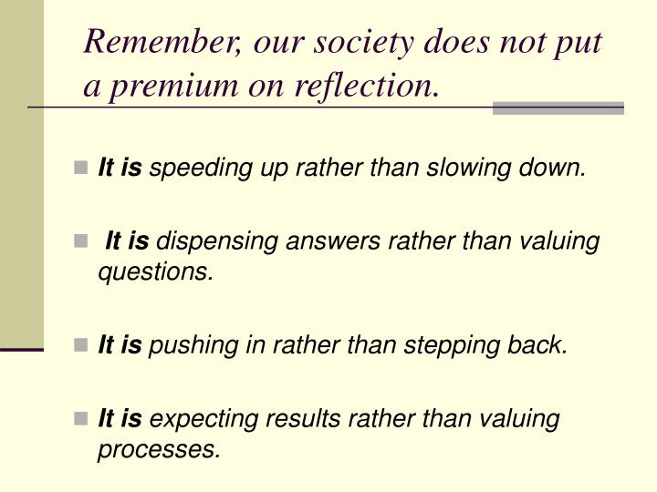 Remember, our society does not put a premium on reflection.
