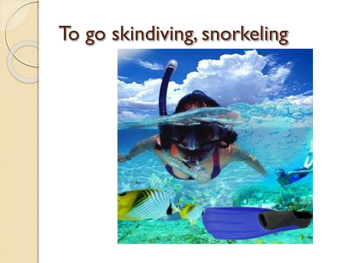 To go skindiving, snorkeling