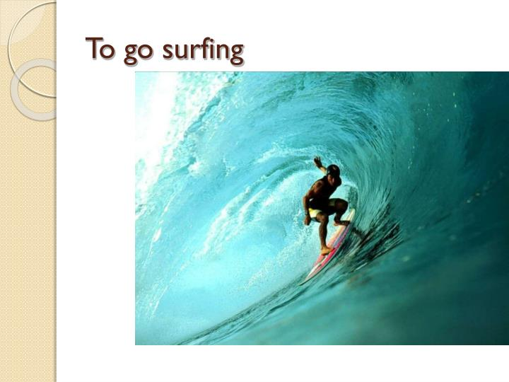 To go surfing