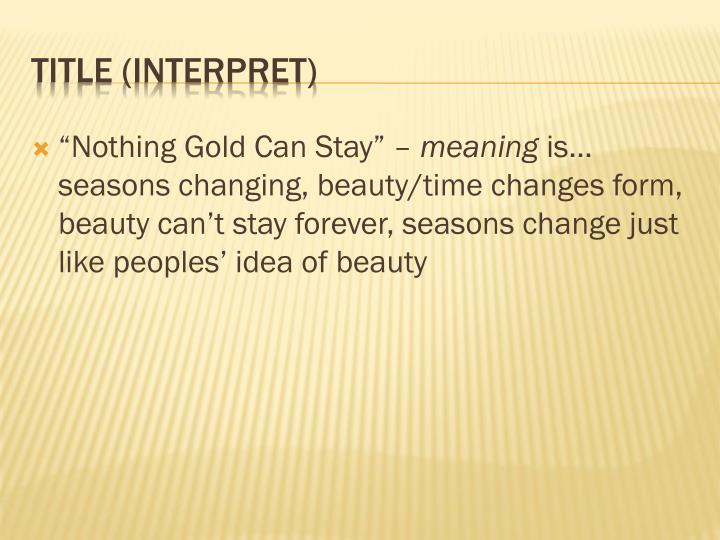 """""""Nothing Gold Can Stay"""" –"""