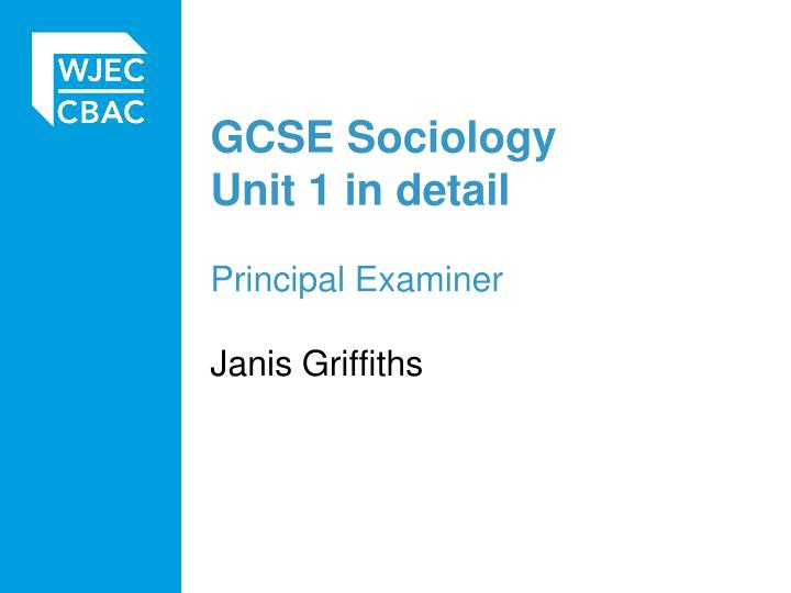 Gcse sociology unit 1 i n detail principal examiner janis griffiths