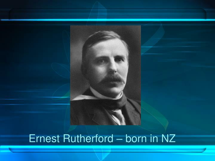 Ernest Rutherford – born in NZ