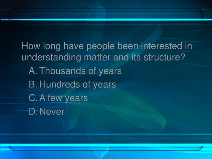How long have people been interested in understanding matter and its structure?