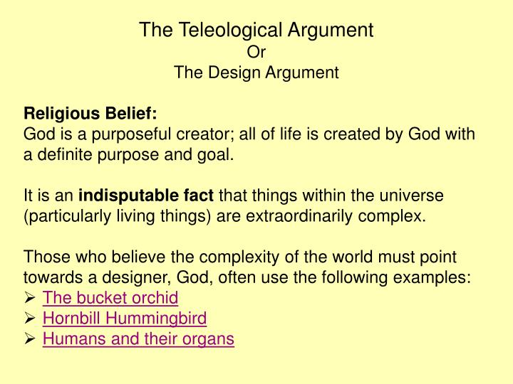 the teleological argument as put forward The teleological or design argument is a posteriori, it uses our experience of 'design' in the world to argue for the existence of a designer - god examples of this could be the sky, the human brain, even emotions - the concept would say that if things exist they must have a designer.