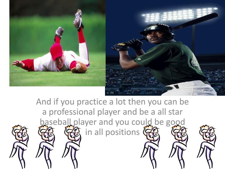 And if you practice a lot then you can be a professional player and be a all star baseball player and you could be good in all positions