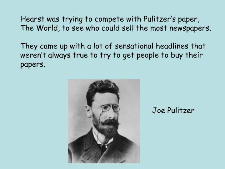 Hearst was trying to compete with Pulitzer's paper,