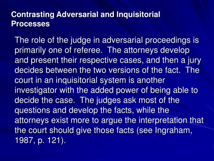 the inquisitorial and adversarial systems of justice Presentation on theme: comparing the inquisitorial and adversarial systems— 5 the trial an adversarial system requires the prosecutor, acting on behalf of the state, and the defense lawyer, acting on behalf of the accused, to offer their version of introduction to the criminal justice system.