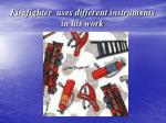 firefighter uses different instruments in his work