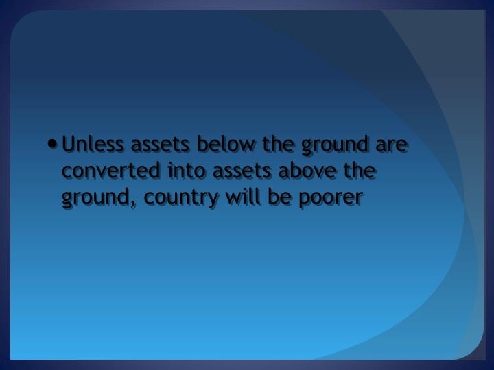 Unless assets below the ground are converted into assets above the ground, country will be poorer