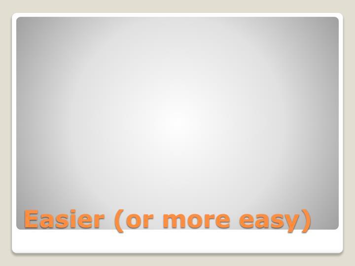 Easier (or more easy)