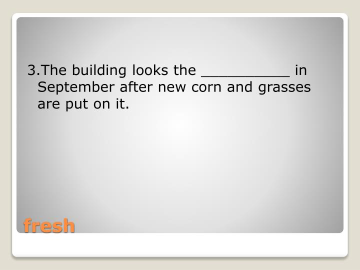 3.The building looks the __________ in September after new corn and grasses are put on it.
