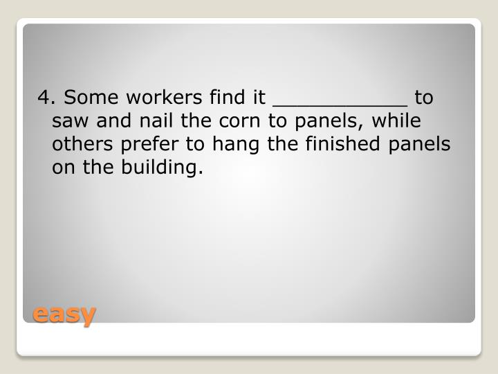 4. Some workers find it ___________ to saw and nail the corn to panels, while others prefer to hang the finished panels on the building.