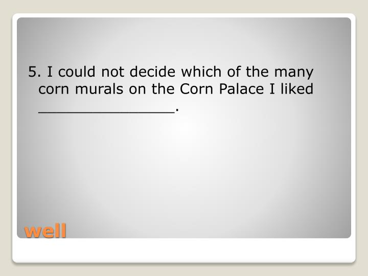 5. I could not decide which of the many corn murals on the Corn Palace I liked _______________.