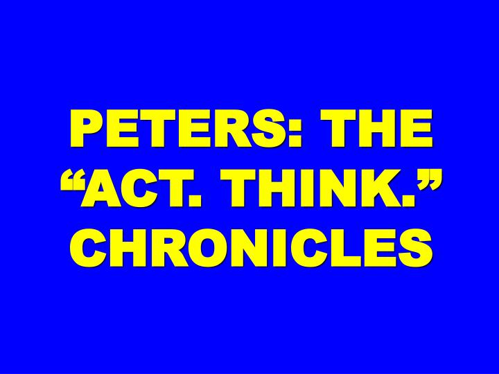 """PETERS: THE """"ACT. THINK."""""""
