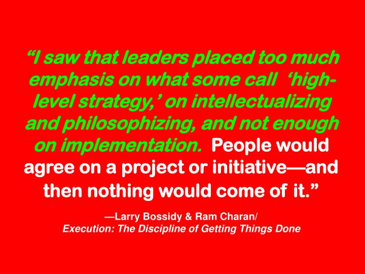 """""""I saw that leaders placed too much emphasis on what some call  'high-level strategy,' on intellectualizing and philosophizing, and not enough on implementation."""