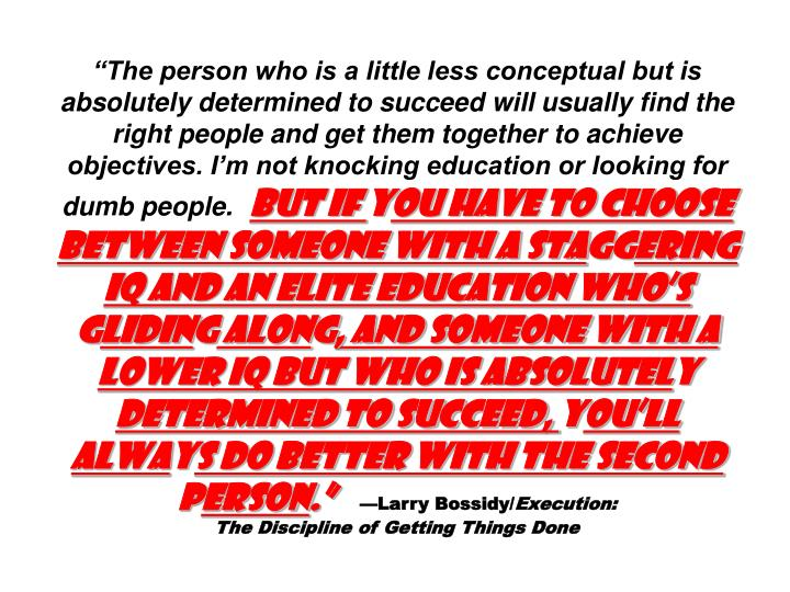"""""""The person who is a little less conceptual but is absolutely determined to succeed will usually find the right people and get them together to achieve objectives. I'm not knocking education or looking for dumb people."""