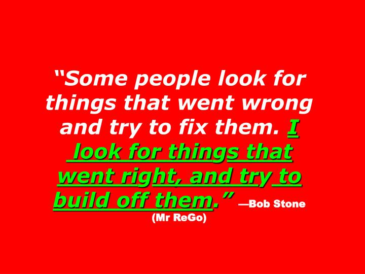 """""""Some people look for things that went wrong and try to fix them."""
