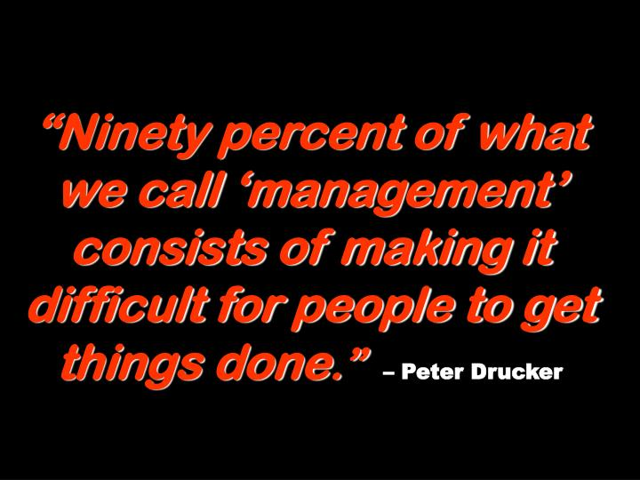 """""""Ninety percent of what we call 'management' consists of making it difficult for people to get things done"""