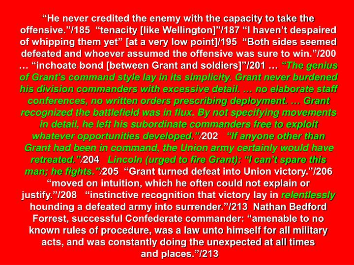 """""""He never credited the enemy with the capacity to take the offensive.""""/185  """"tenacity [like Wellington]""""/187 """"I haven't despaired of whipping them yet"""" [at a very low point]/195  """"Both sides seemed defeated and whoever assumed the offensive was sure to win.""""/200 … """"inchoate bond [between Grant and soldiers]""""/201 …"""
