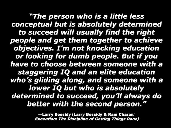 """""""The person who is a little less conceptual but is absolutely determined to succeed will usually find the right people and get them together to achieve objectives. I'm not knocking education or looking for dumb people. But if you have to choose between someone with a staggering IQ and an elite education who's gliding along, and someone with a lower IQ but who is absolutely determined to succeed, you'll always do better with the second person."""""""