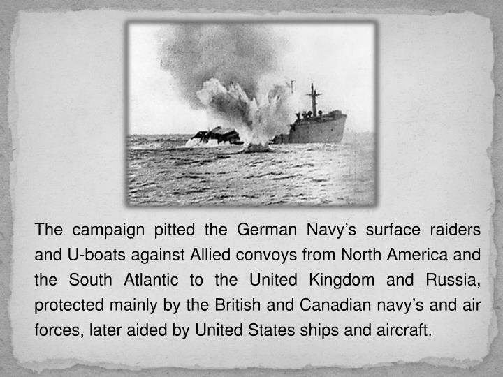 The campaign pitted the German Navy's surface raiders and U-boats against Allied convoys from North America and the South Atlantic to the United Kingdom and Russia, protected mainly by the British and Canadian navy's and air forces, later aided by United States ships and aircraft.