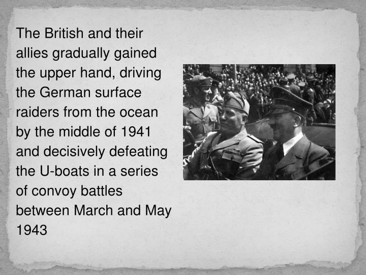 The British and their allies gradually gained the upper hand, driving the German surface raiders from the ocean by the middle of 1941 and decisively defeating the U-boats in a series of convoy battles between March and May 1943