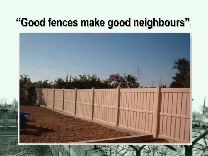 """Good fences make good neighbours"""