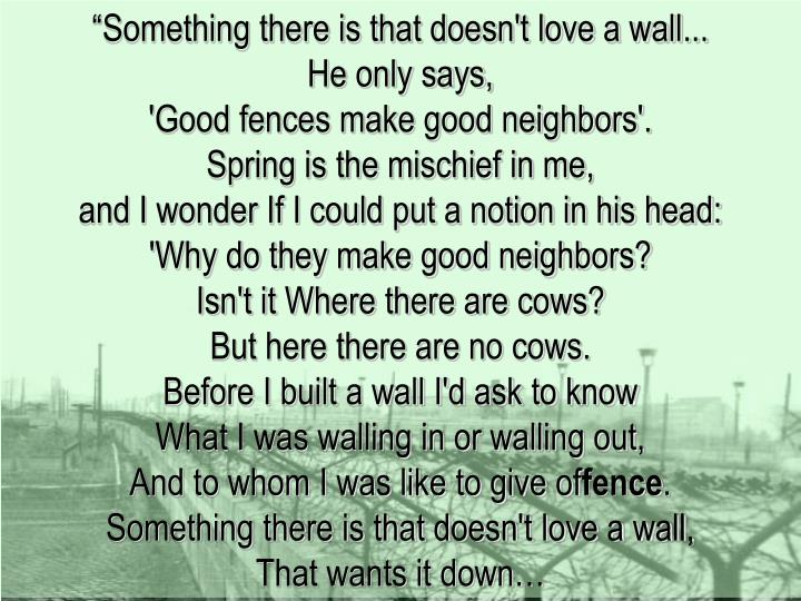 """""""Something there is that doesn't love a wall..."""