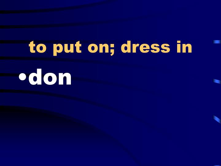 to put on; dress in