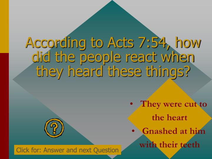 According to Acts 7:54, how did the people react when they heard these things?