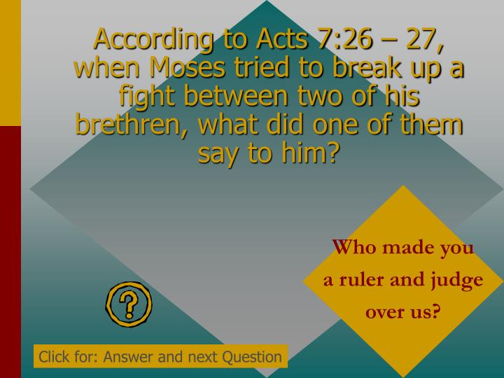 According to Acts 7:26 – 27, when Moses tried to break up a fight between two of his brethren, what did one of them say to him?