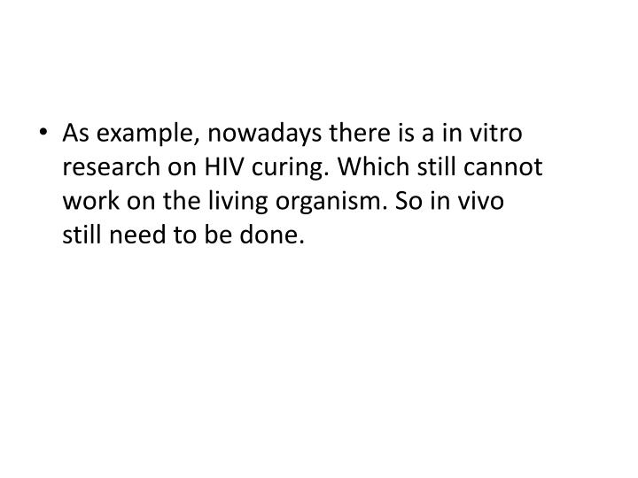 As example, nowadays there is a in vitro research on HIV curing. Which still cannot work on the living organism. So in vivo still need to be done.