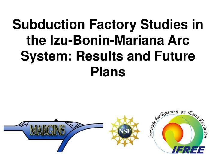 Subduction factory studies in the izu bonin mariana arc system results and future plans