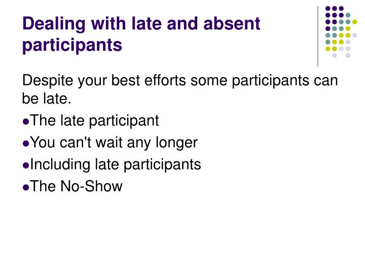 Dealing with late and absent participants