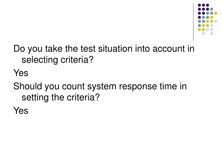 Do you take the test situation into account in selecting criteria?