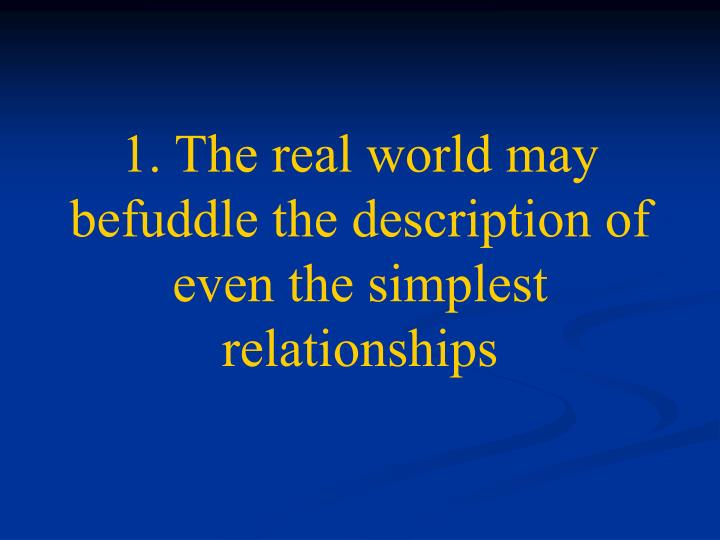 1. The real world may befuddle the description of even the simplest relationships