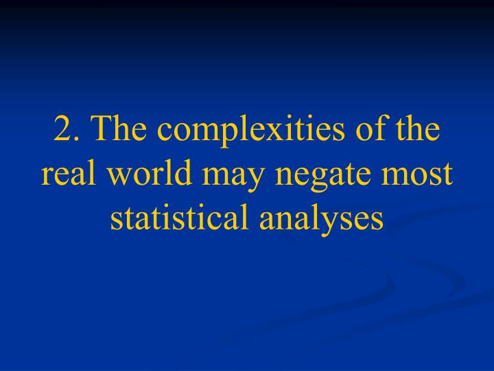 2. The complexities of the real world may negate most statistical analyses