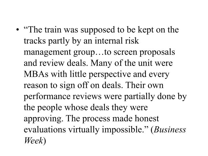 """The train was supposed to be kept on the tracks partly by an internal risk management group…to screen proposals and review deals. Many of the unit were MBAs with little perspective and every reason to sign off on deals. Their own performance reviews were partially done by the people whose deals they were approving. The process made honest evaluations virtually impossible."" ("