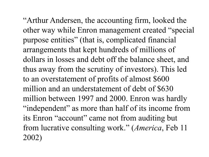 """Arthur Andersen, the accounting firm, looked the other way while Enron management created ""special purpose entities"" (that is, complicated financial arrangements that kept hundreds of millions of dollars in losses and debt off the balance sheet, and thus away from the scrutiny of investors). This led to an overstatement of profits of almost $600 million and an understatement of debt of $630 million between 1997 and 2000. Enron was hardly ""independent"" as more than half of its income from its Enron ""account"" came not from auditing but from lucrative consulting work."" ("
