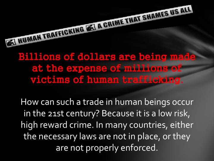 Billions of dollars are being made at the expense of millions of victims of human trafficking.